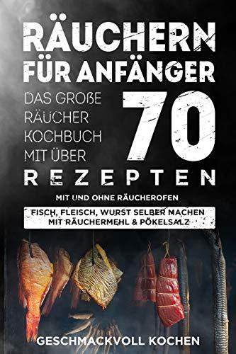 Räuchern für Anfänger: Das große Räucher Kochbuch mit über 70 leckeren Rezepten mit und ohne Räucherofen - Fisch, Fleisch, Wurst selber machen mit...