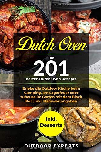 Dutch Oven: Die 201 besten Dutch Oven Rezepte.: Erlebe die Outdoor Küche beim Camping, am Lagerfeuer oder zuhause im Garten mit dem Black Pot | inkl....