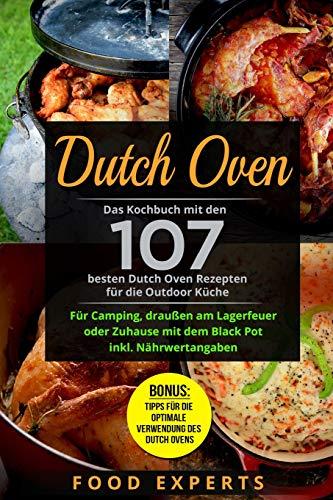 Dutch Oven: Das Kochbuch mit den 107 besten Dutch Oven Rezepten für die Outdoor Küche. Für Camping, draußen am Lagerfeuer oder Zuhause mit dem Black Pot inkl....